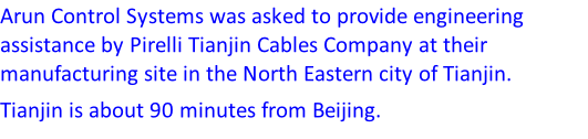 Arun Control Systems was asked to provide engineering assistance by Pirelli Tianjin Cables Company at their manufacturing site in the North Eastern city of Tianjin. Tianjin is about 90 minutes from Beijing.
